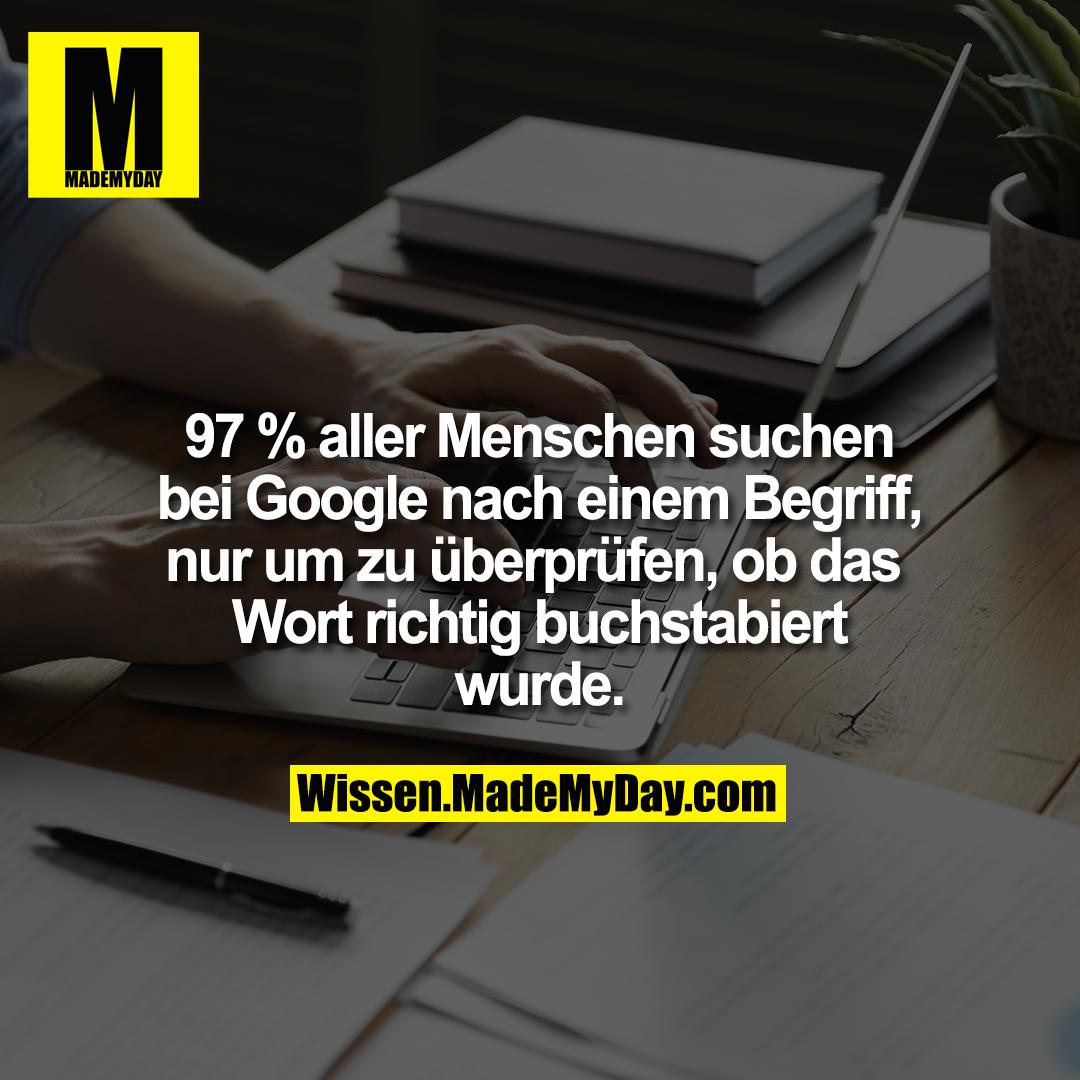 97 % aller Menschen suchen bei Google nach einem Begriff, nur um zu überprüfen, ob das Wort richtig buchstabiert wurde.