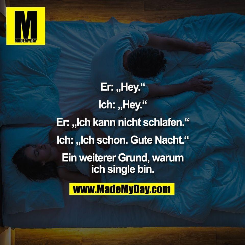 """Er: """"Hey.""""<br /> <br /> Ich: """"Hey.""""<br /> <br /> Er: """"Ich kann nicht schlafen.""""<br /> <br /> Ich: """"Ich schon. Gute Nacht.""""<br /> <br /> Ein weiterer Grund, warum<br /> ich single bin."""