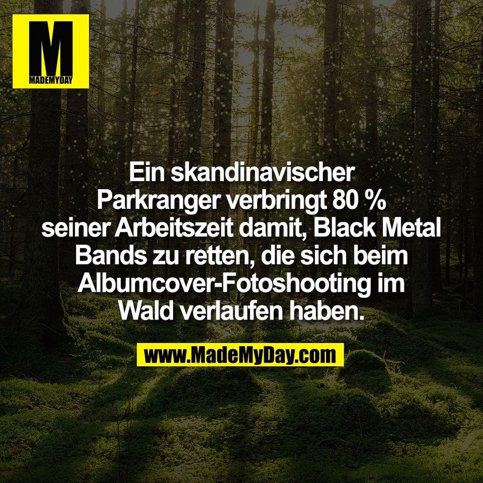 Ein skandinavischer<br /> Parkranger verbringt 80 %<br /> seiner Arbeitszeit damit, Black Metal<br /> Bands zu retten, die sich beim<br /> Albumcover-Fotoshooting im<br /> Wald verlaufen haben.