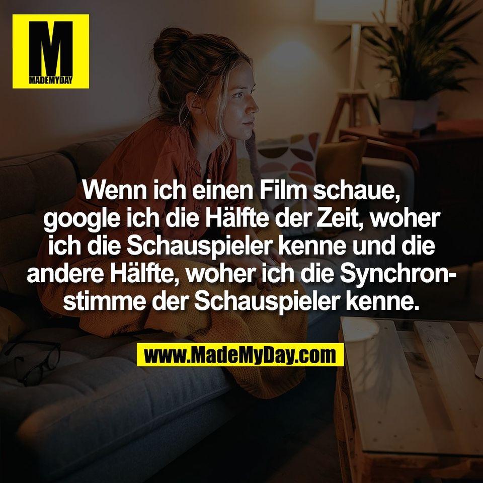 Wenn ich einen Film schaue,<br /> google ich die Hälfte der Zeit, woher<br /> ich die Schauspieler kenne und die<br /> andere Hälfte, woher ich die Synchron-<br /> stimme der Schauspieler kenne.