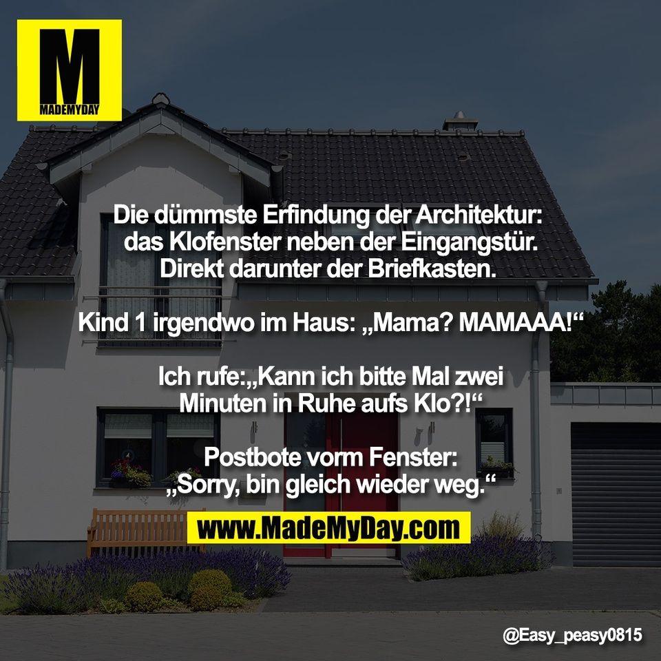 """Die dümmste Erfindung der Architektur: <br /> das Klofenster neben der Eingangstür.<br /> Direkt darunter der Briefkasten. <br /> <br /> Kind 1 irgendwo im Haus: """"Mama? MAMAAA!""""<br /> <br /> Ich rufe:""""Kann ich bitte Mal zwei<br /> Minuten in Ruhe aufs Klo?!""""<br /> <br /> Postbote vorm Fenster:<br /> """"Sorry, bin gleich wieder weg."""""""