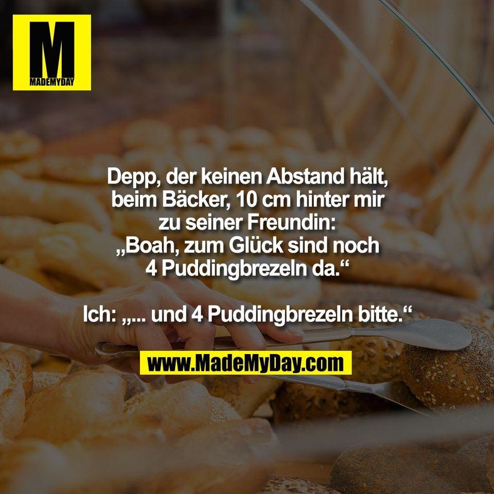 """Depp, der keinen Abstand hält,<br /> beim Bäcker, 10 cm hinter mir<br /> zu seiner Freundin:<br /> """"Boah, zum Glück sind noch<br /> 4 Puddingbrezeln da.""""<br /> <br /> Ich: """"... und 4 Puddingbrezeln bitte."""""""