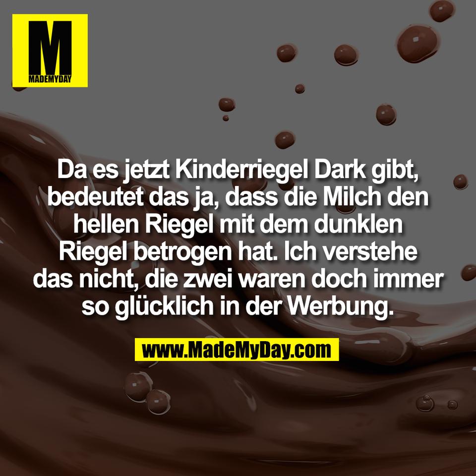 Da es jetzt Kinderriegel Dark gibt,<br /> bedeutet das ja, dass die Milch den<br /> hellen Riegel mit dem dunklen<br /> Riegel betrogen hat. Ich verstehe<br /> das nicht, die zwei waren doch immer<br /> so glücklich in der Werbung.
