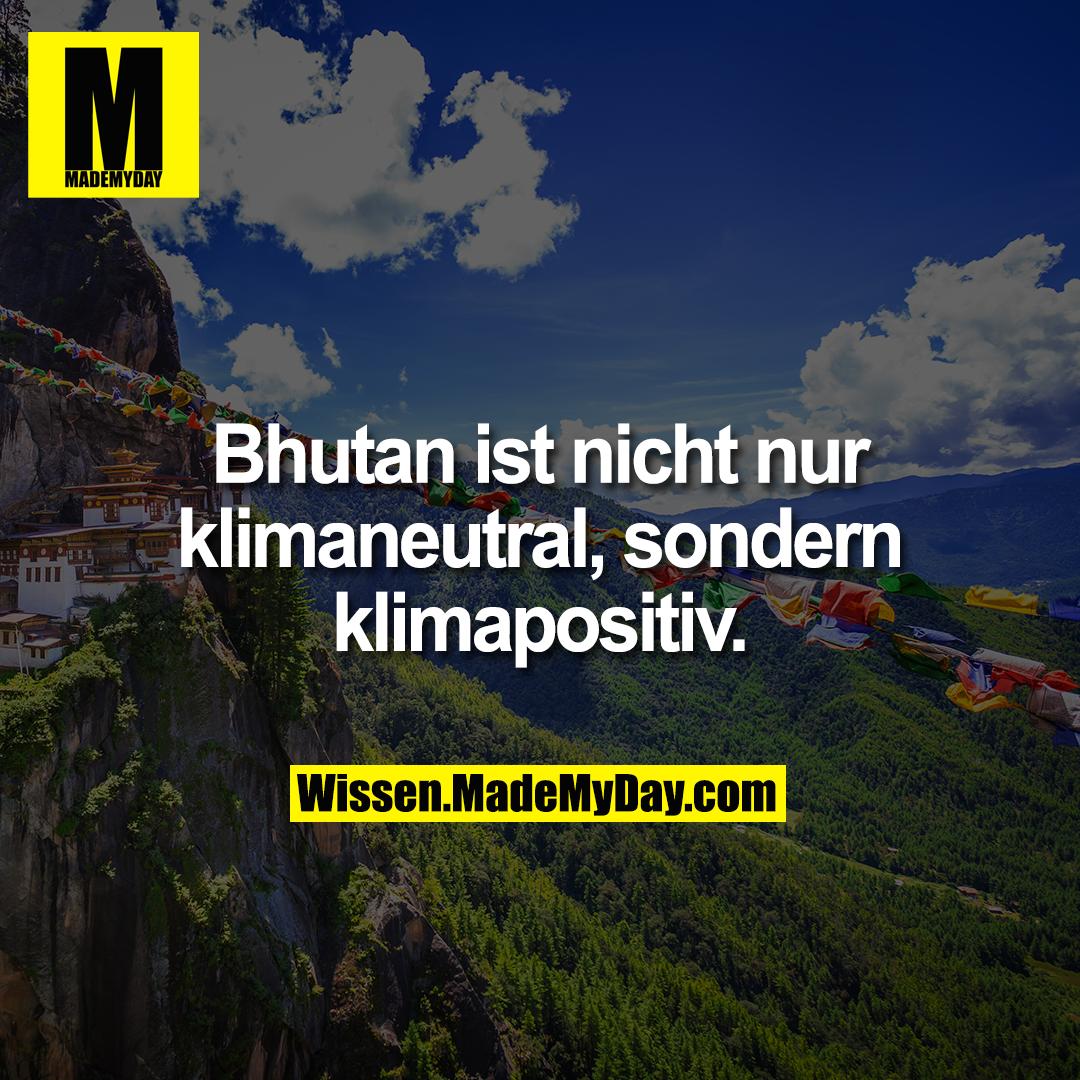 Bhutan ist nicht nur klimaneutral, sondern klimapositiv.