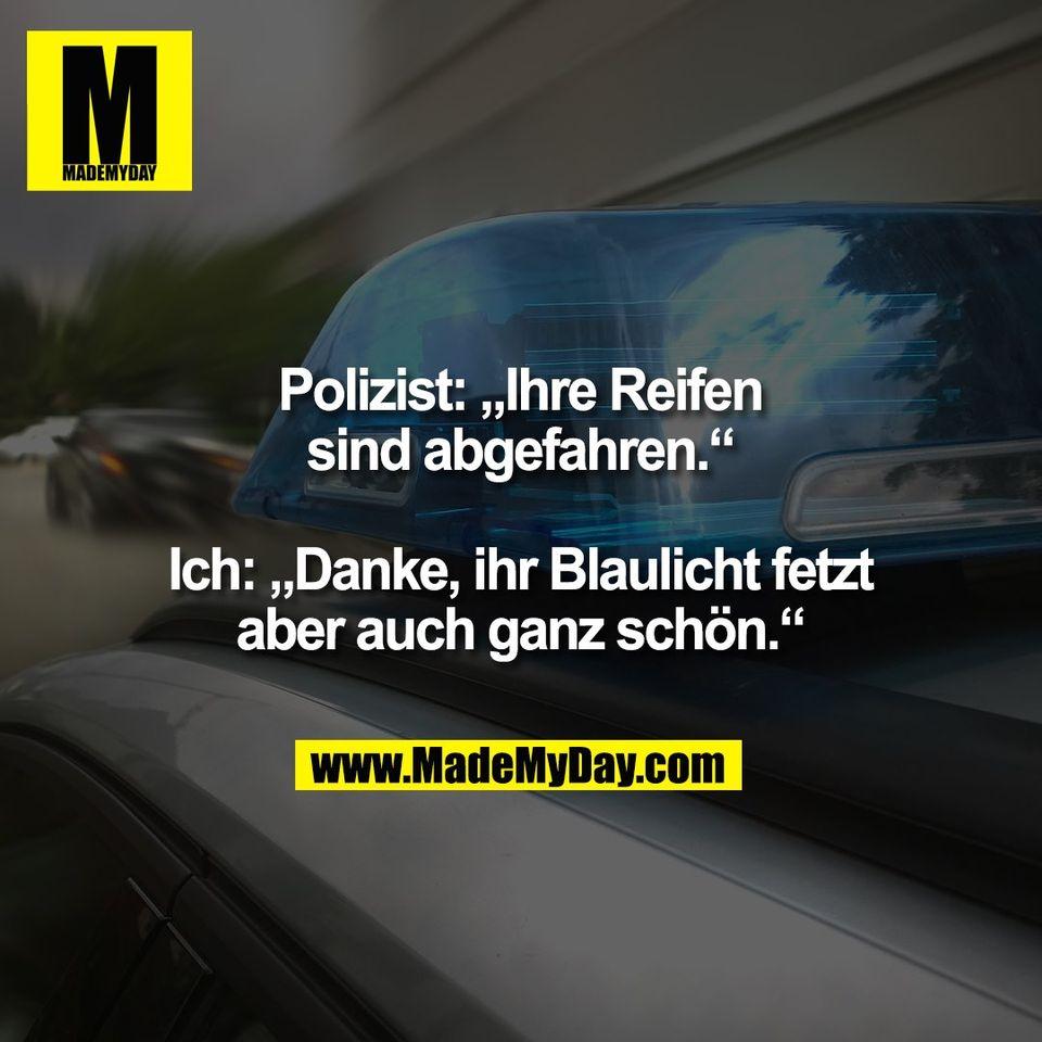 """Polizist: """"Ihre Reifen<br /> sind abgefahren.""""<br /> <br /> Ich: """"Danke, ihr Blaulicht fetzt<br /> aber auch ganz schön."""""""