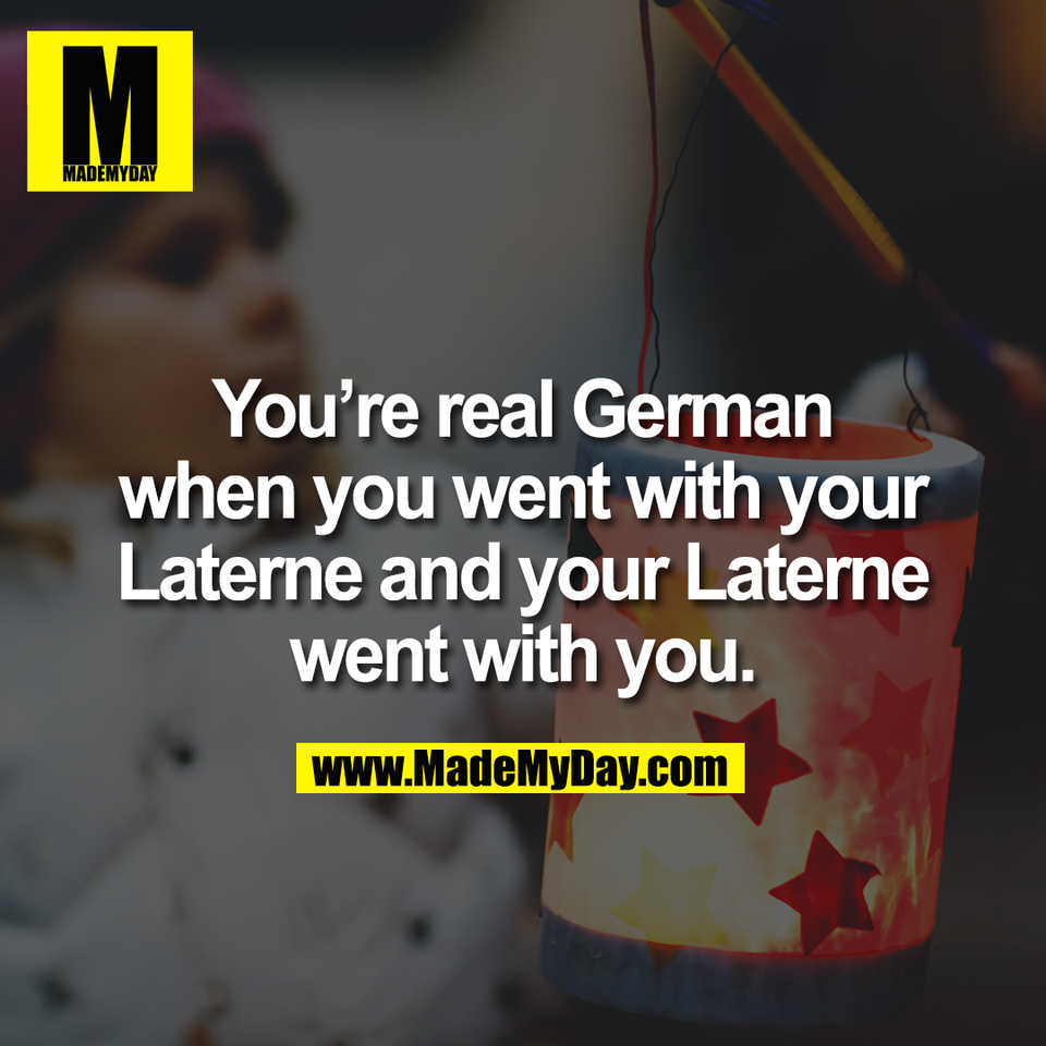 You're real German<br /> when you went with your<br /> Laterne and your Laterne<br /> went with you.