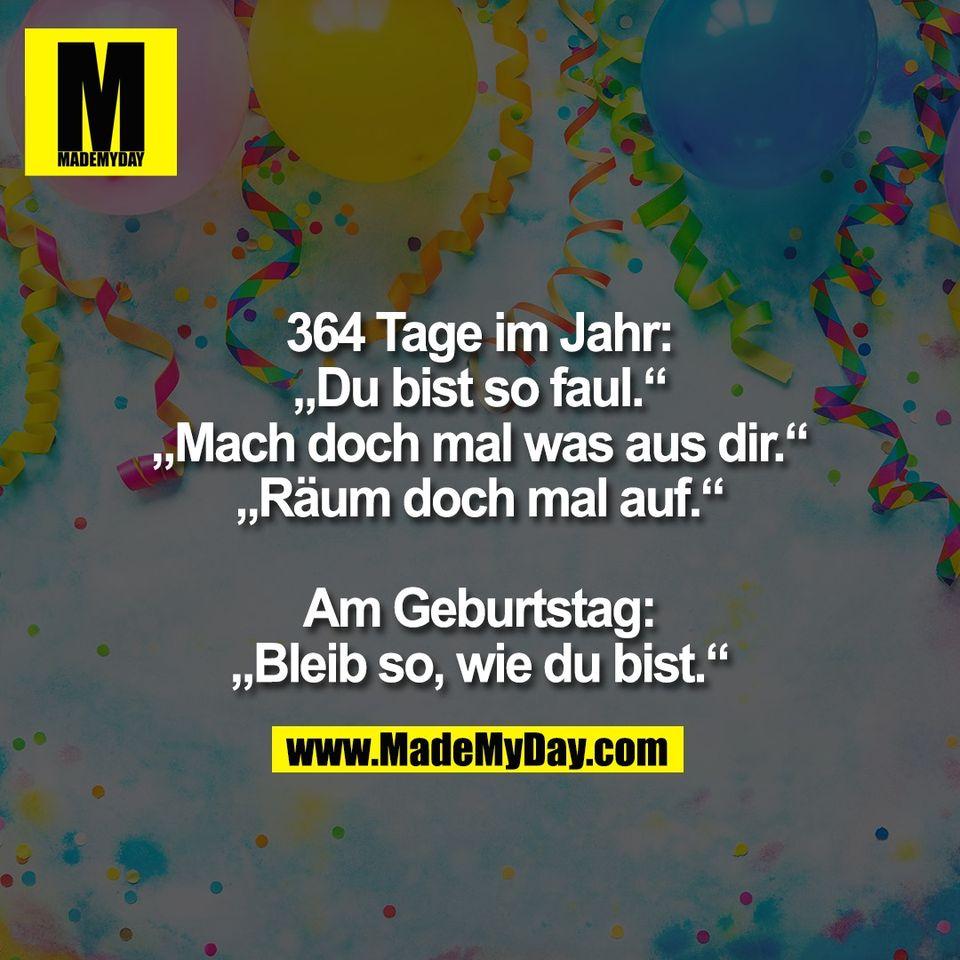 """364 Tage im Jahr:<br /> """"Du bist so faul.""""<br /> """"Mach doch mal was aus dir.""""<br /> """"Räum doch mal auf.""""<br /> <br /> Am Geburtstag:<br /> """"Bleib so, wie du bist."""""""