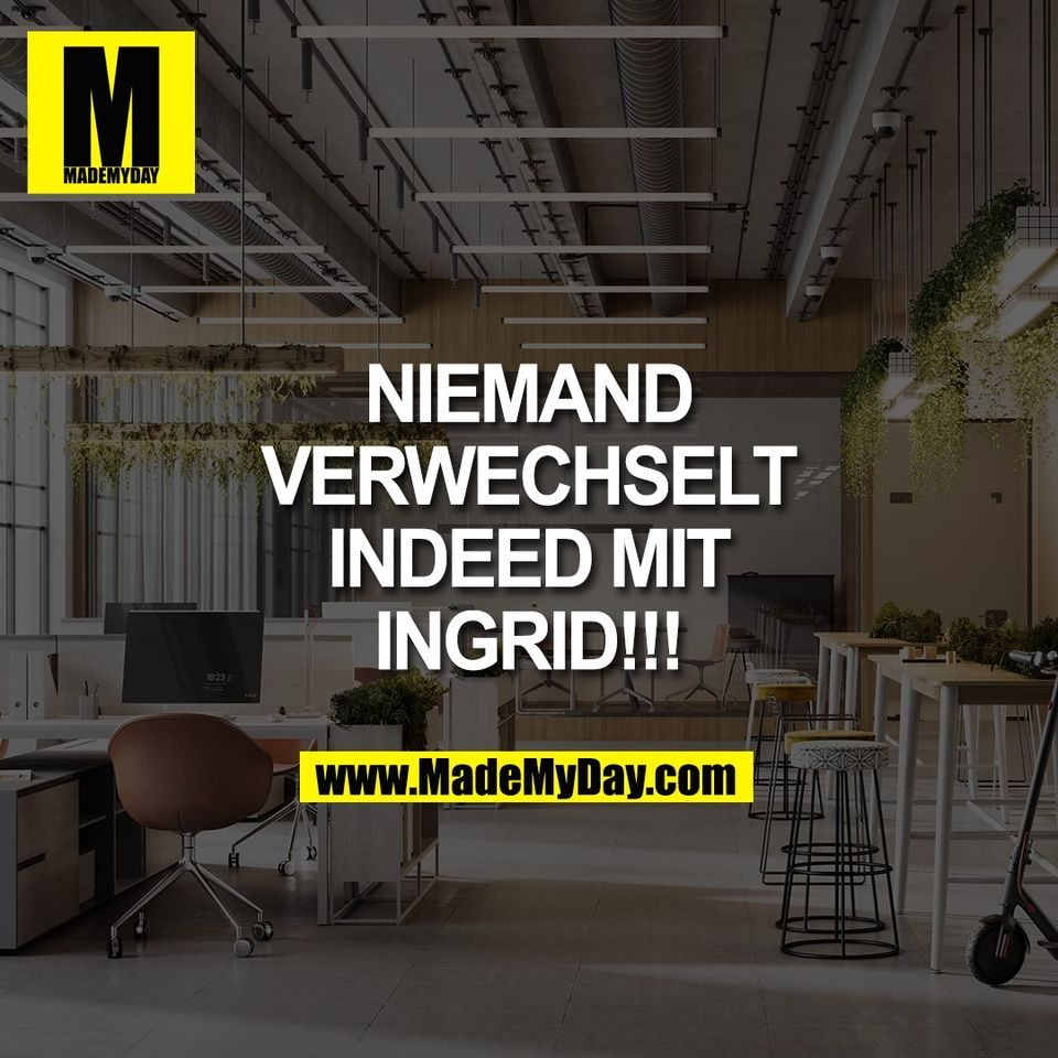 NIEMAND<br /> VERWECHSELT<br /> INDEED MIT<br /> INGRID!!!