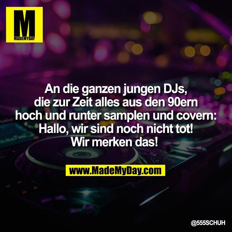 An die ganzen jungen DJs,<br /> die zur Zeit alles aus den 90ern<br /> hoch und runter samplen und covern:<br /> Hallo, wir sind noch nicht tot!<br /> Wir merken das!