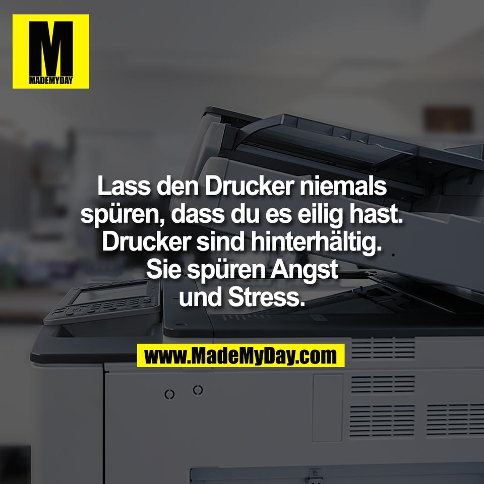 Lass den Drucker niemals<br /> spüren, dass du es eilig hast.<br /> Drucker sind hinterhältig.<br /> Sie spüren Angst<br /> und Stress.