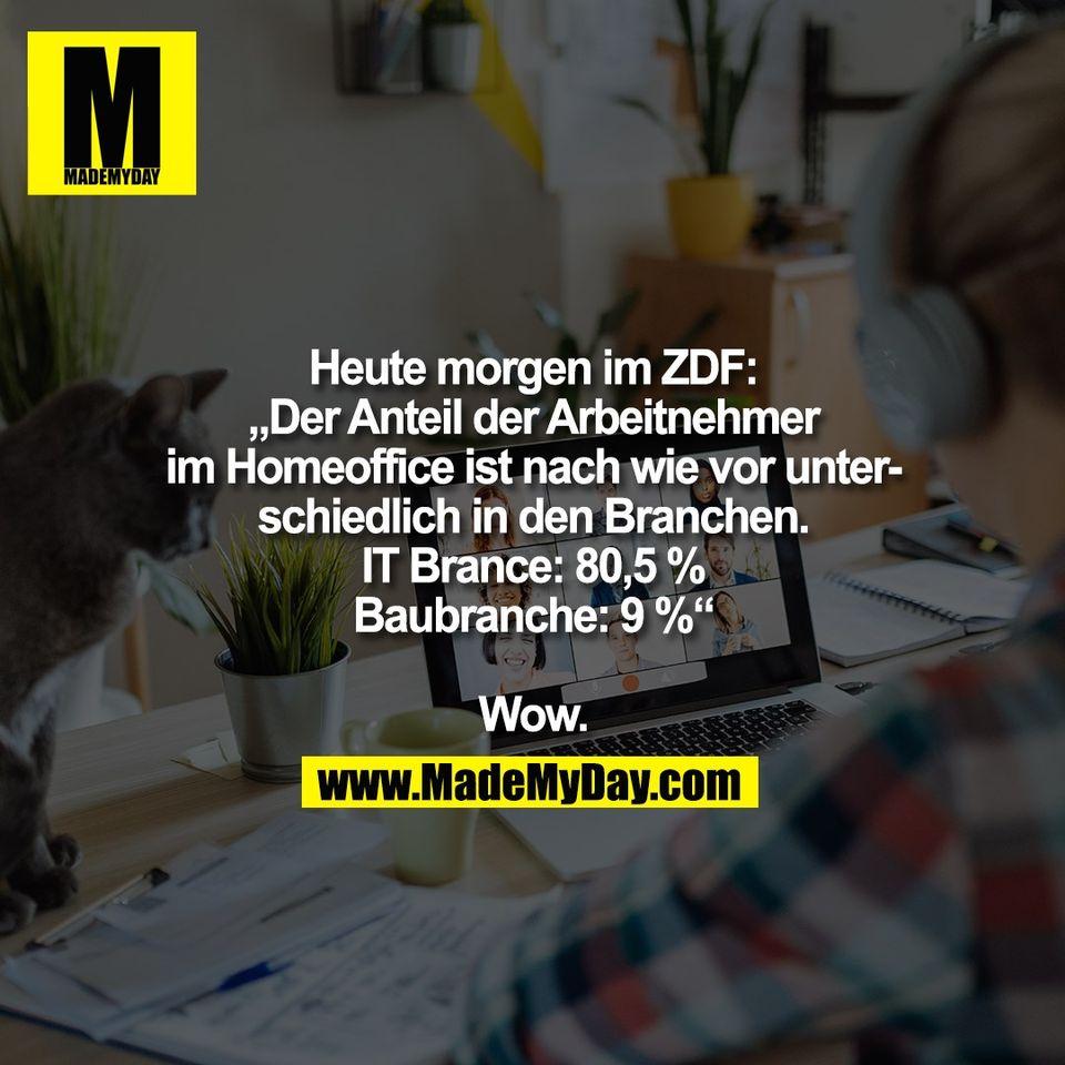 """Heute morgen im ZDF:<br /> """"Der Anteil der Arbeitnehmer<br /> im Homeoffice ist nach wie vor unter-<br /> schiedlich in den Branchen.<br /> IT Brance: 80,5 %<br /> Baubranche: 9 %""""<br /> <br /> Wow."""