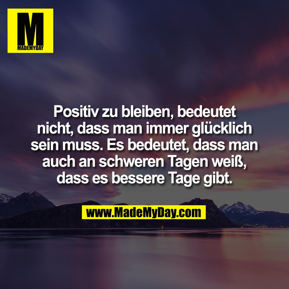 Positiv zu bleiben, bedeutet<br /> nicht, dass man immer glücklich<br /> sein muss. Es bedeutet, dass man<br /> auch an schweren Tagen weiß,<br /> dass es bessere Tage gibt.