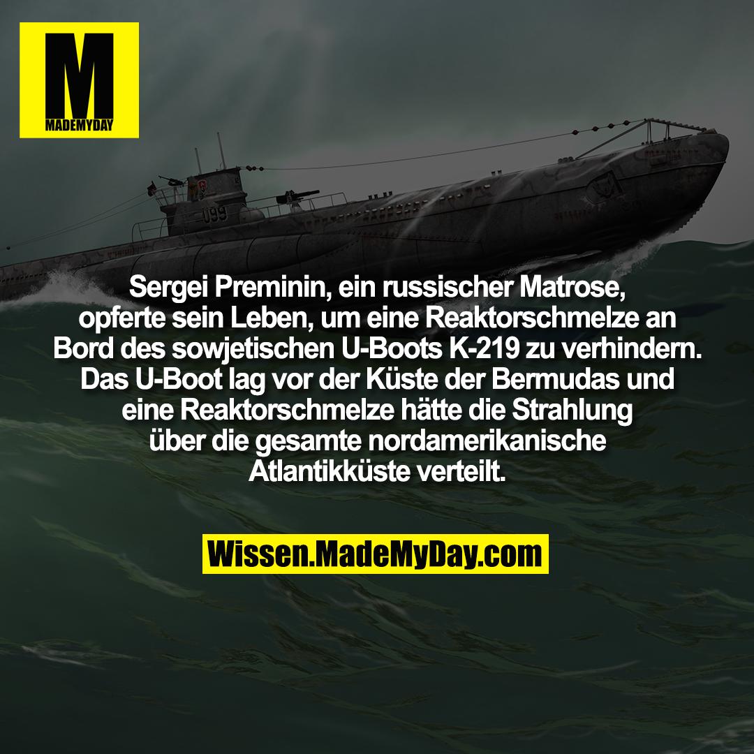 Sergei Preminin, ein russischer Matrose, opferte sein Leben, um eine Reaktorschmelze an Bord des sowjetischen U-Boots K-219 zu verhindern. Das U-Boot lag vor der Küste der Bermudas und eine Reaktorschmelze hätte die Strahlung über die gesamte nordamerikanische Atlantikküste verteilt.