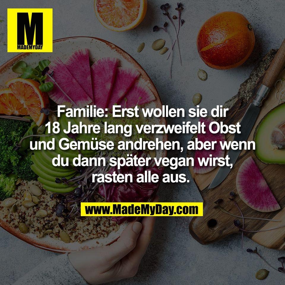 Familie: Erst wollen sie dir<br /> 18 Jahre lang verzweifelt Obst<br /> und Gemüse andrehen, aber wenn<br /> du dann später vegan wirst,<br /> rasten alle aus.
