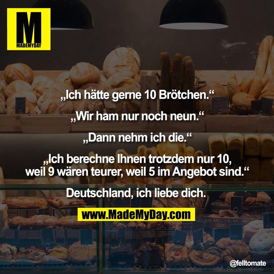 """""""Ich hätte gerne 10 Brötchen.""""<br /> <br /> """"Wir ham nur noch neun.""""<br /> <br /> """"Dann nehm ich die.""""<br /> <br /> """"Ich berechne Ihnen trotzdem nur 10,<br /> weil 9 wären teurer, weil 5 im Angebot sind.""""<br /> <br /> Deutschland, ich liebe dich."""