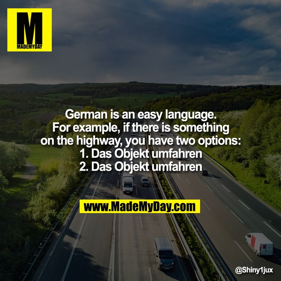 German is an easy language.<br /> For example, if there is something<br /> on the highway, you have two options:<br /> 1. Das Objekt umfahren<br /> 2. Das Objekt umfahren