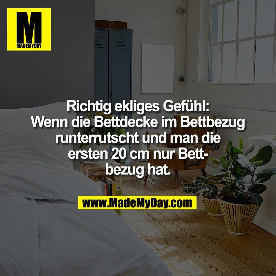Richtig ekliges Gefühl:<br /> Wenn die Bettdecke im Bettbezug<br /> runterrutscht und man die<br /> ersten 20 cm nur Bett-<br /> bezug hat.