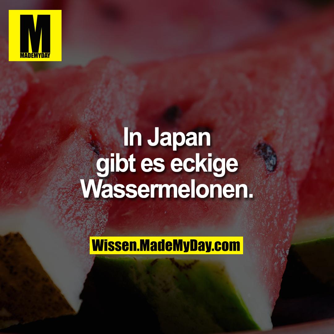 In Japan gibt es eckige Wassermelonen.