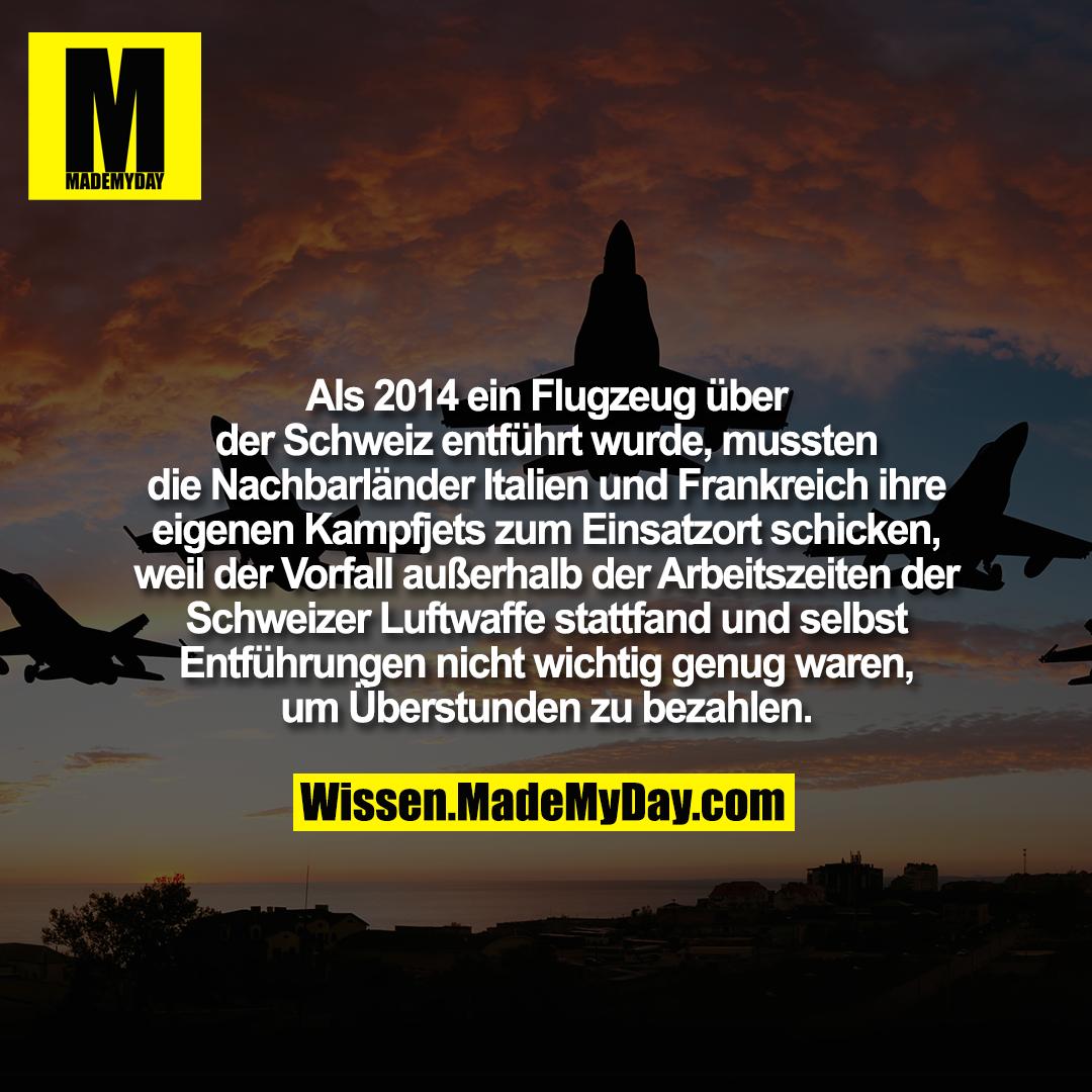Als 2014 ein Flugzeug über der Schweiz entführt wurde, mussten die Nachbarländer Italien und Frankreich ihre eigenen Kampfjets zum Einsatzort schicken, weil der Vorfall außerhalb der Arbeitszeiten der Schweizer Luftwaffe stattfand und selbst Entführungen nicht wichtig genug waren, um Überstunden zu bezahlen.