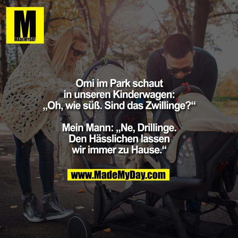 """Omi im Park schaut<br /> in unseren Kinderwagen:<br /> """"Oh, wie süß. Sind das Zwillinge?""""<br /> <br /> Mein Mann: """"Ne, Drillinge.<br /> Den Hässlichen lassen<br /> wir immer zu Hause."""""""