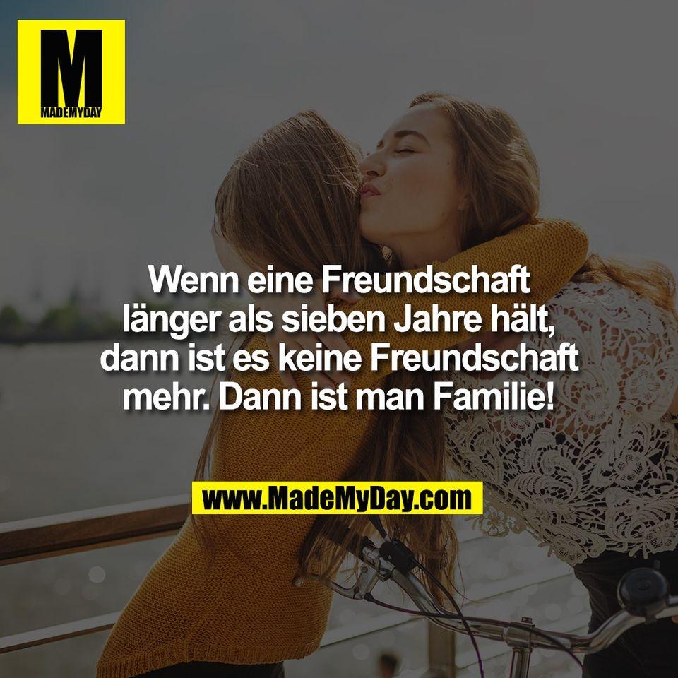 Wenn eine Freundschaft<br /> länger als sieben Jahre hält,<br /> dann ist es keine Freundschaft<br /> mehr. Dann ist man Familie!