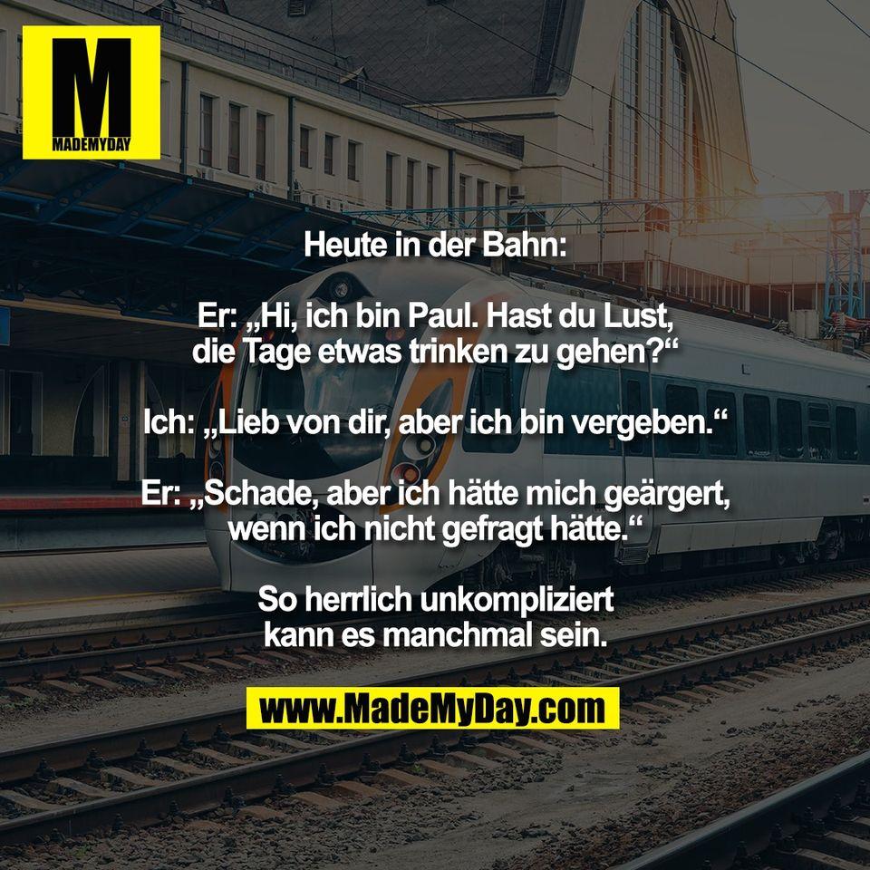 """Heute in der Bahn:<br /> <br /> Er: """"Hi, ich bin Paul. Hast du Lust,<br /> die Tage etwas trinken zu gehen?""""<br /> <br /> Ich: """"Lieb von dir, aber ich bin vergeben.""""<br /> <br /> Er: """"Schade, aber ich hätte mich geärgert,<br /> wenn ich nicht gefragt hätte.""""<br /> <br /> So herrlich unkompliziert<br /> kann es manchmal sein."""