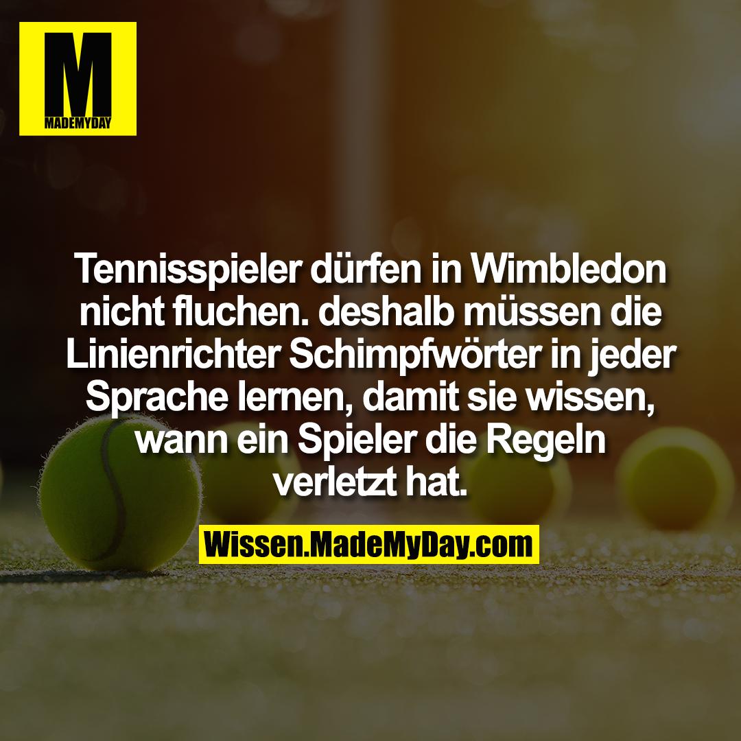 Tennisspieler dürfen in Wimbledon nicht fluchen. deshalb müssen die Linienrichter Schimpfwörter in jeder Sprache lernen, damit sie wissen, wann ein Spieler die Regeln verletzt hat.