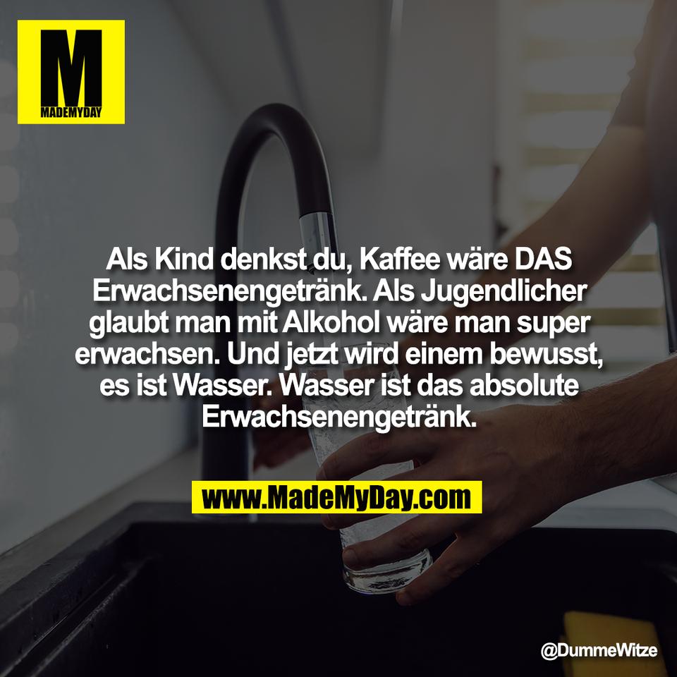 Als Kind denkst du, Kaffee wäre DAS<br /> Erwachsenengetränk. Als Jugendlicher<br /> glaubt man mit Alkohol wäre man super<br /> erwachsen. Und jetzt wird einem bewusst,<br /> es ist Wasser. Wasser ist das absolute<br /> Erwachsenengetränk.