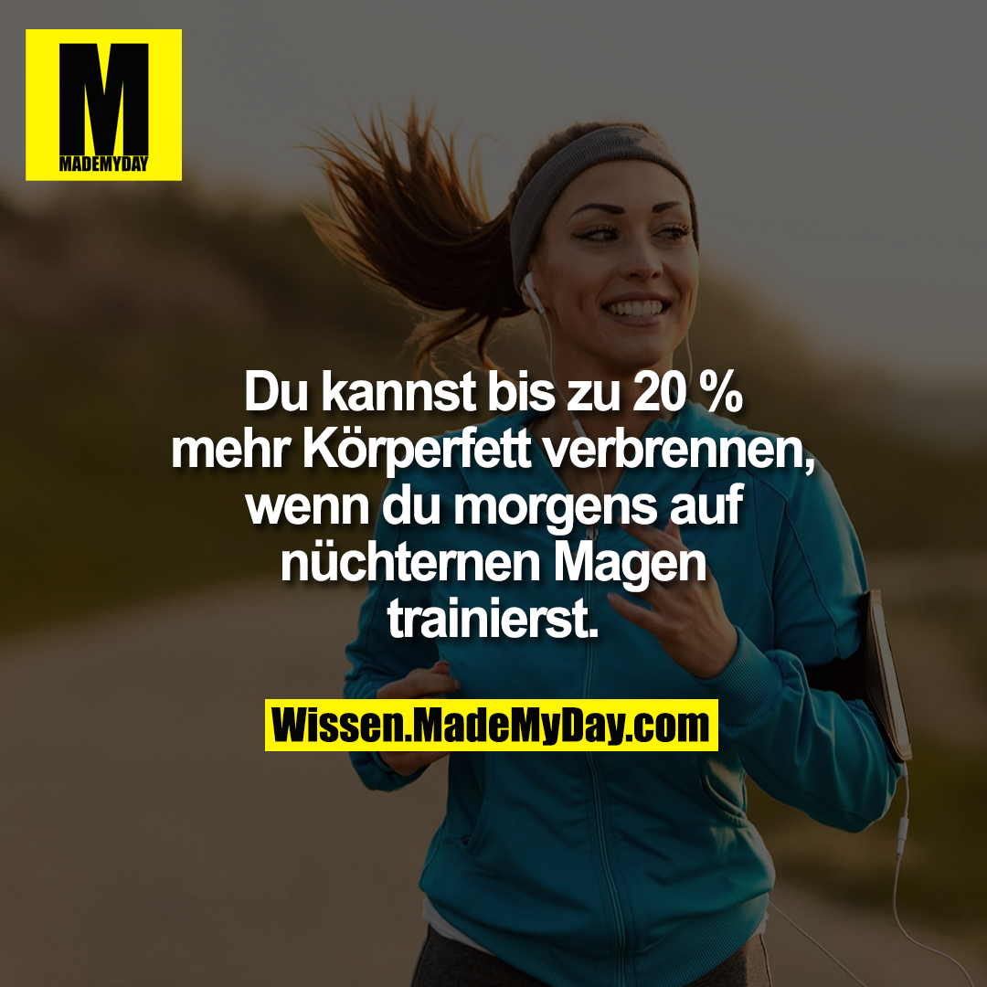 Du kannst bis zu 20 % mehr Körperfett verbrennen, wenn du morgens auf nüchternen Magen trainierst.
