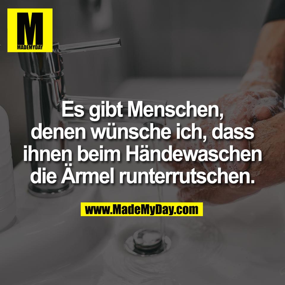 Es gibt Menschen, denen wünsche ich das ihnen beim Händewaschen die Ärmel runterrutschen.