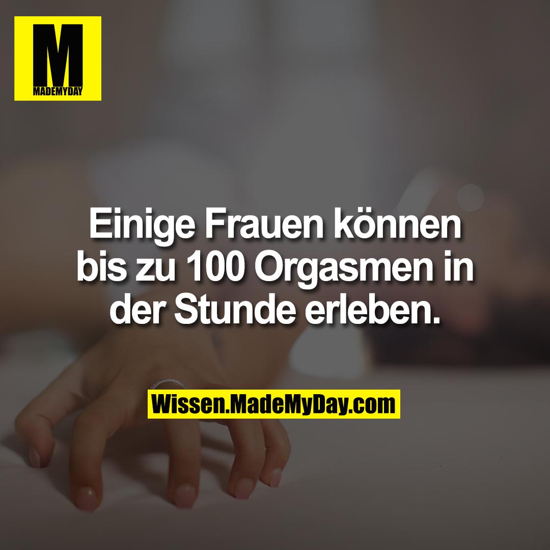 Einige Frauen können bis zu 100 Orgasmen in der Stunde erleben.