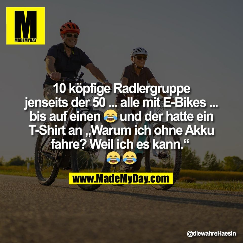 """10 köpfige Radlergruppe<br /> jenseits der 50 ... alle mit E-Bikes ...<br /> bis auf einen 😂 und der hatte ein<br /> T-Shirt an """"Warum ich ohne Akku<br /> fahre? Weil ich es kann."""" <br /> 😂 😂"""