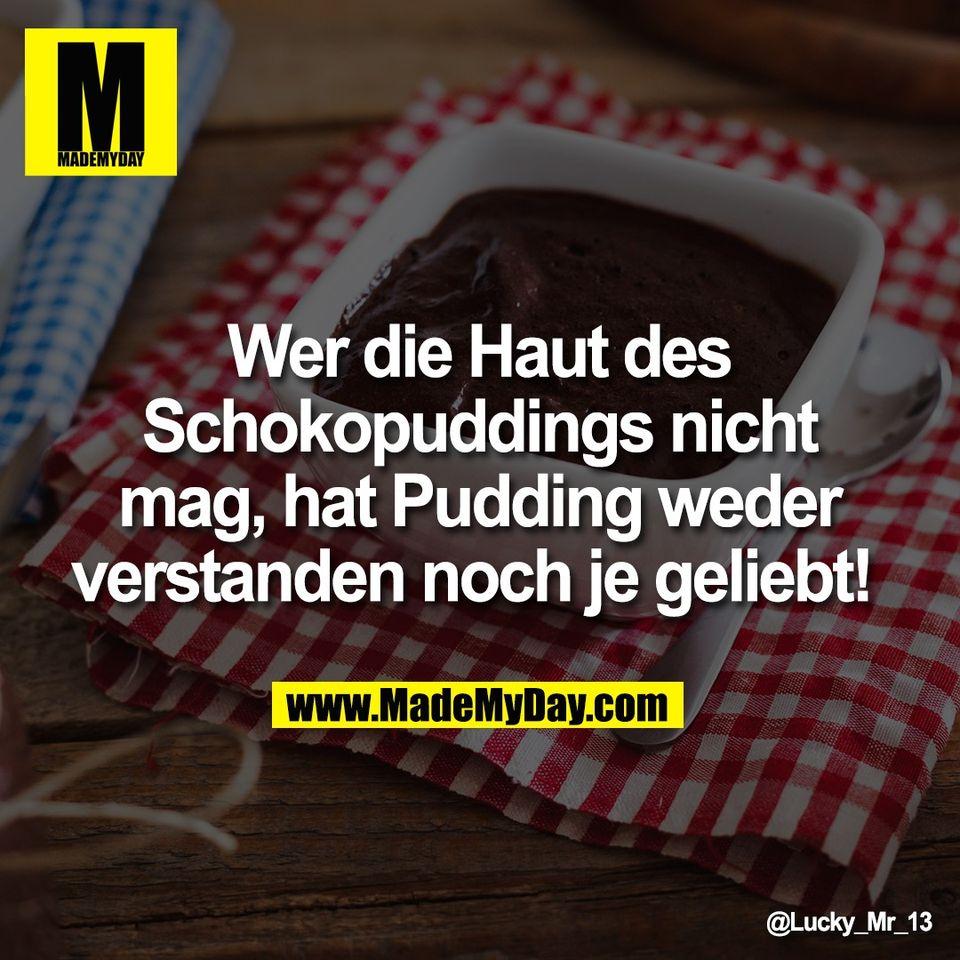Wer die Haut des<br /> Schokopuddings nicht<br /> mag, hat Pudding weder<br /> verstanden noch je geliebt!