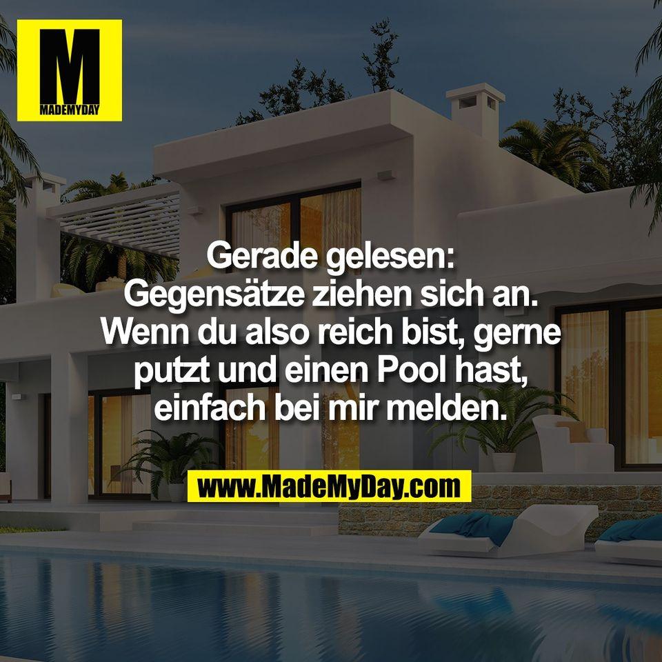 Gerade gelesen:<br /> Gegensätze ziehen sich an.<br /> Wenn du also reich bist, gerne<br /> putzt und einen Pool hast,<br /> einfach bei mir melden.