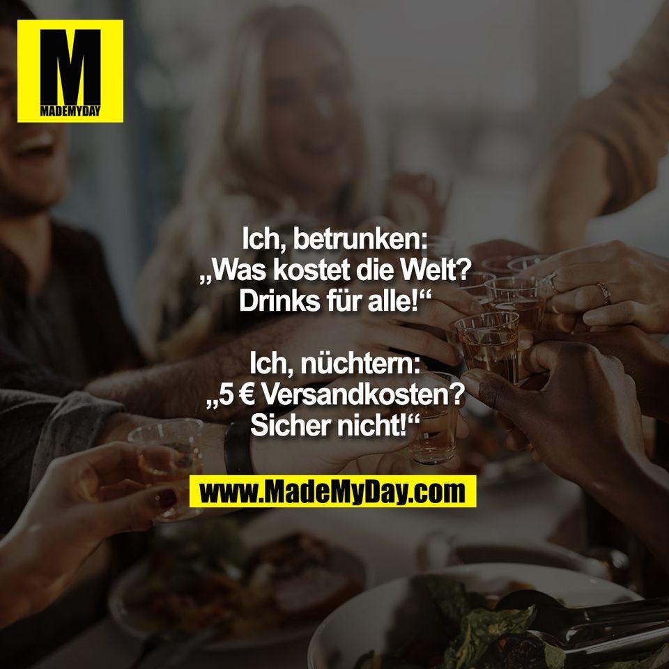 """Ich, betrunken:<br /> """"Was kostet die Welt?<br /> Drinks für alle!""""<br /> <br /> Ich, nüchtern:<br /> """"5 € Versandkosten?<br /> Sicher nicht!"""""""