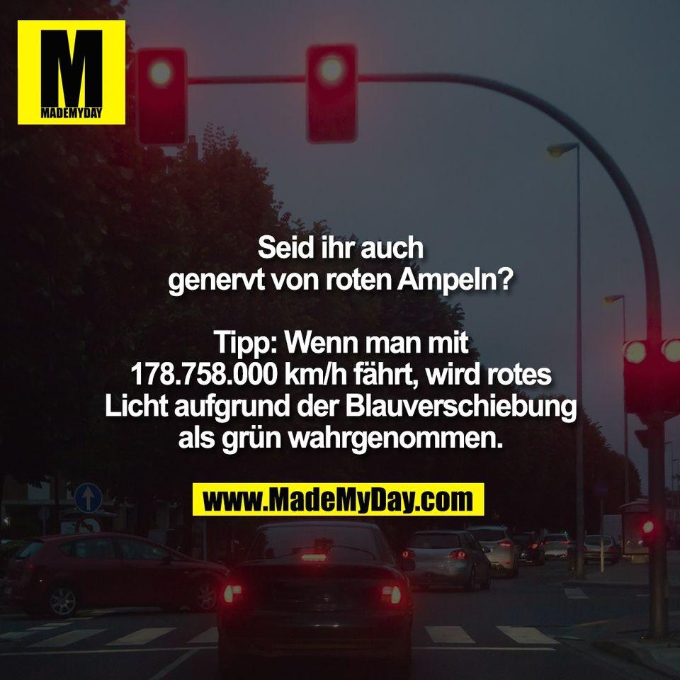 Seid ihr auch<br /> genervt von roten Ampeln?<br /> <br /> Tipp: Wenn man mit<br /> 178.758.000 km/h fährt, wird rotes<br /> Licht aufgrund der Blauverschiebung<br /> als grün wahrgenommen.