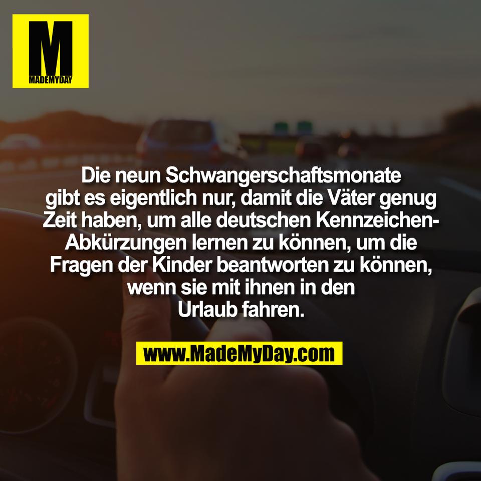 Die neun Schwangerschaftsmonate<br /> gibt es eigentlich nur, damit die Väter genug<br /> Zeit haben, um alle deutschen Kennzeichen-<br /> Abkürzungen lernen zu können, um die<br /> Fragen der Kinder beantworten zu können,<br /> wenn sie mit ihnen in den<br /> Urlaub fahren.