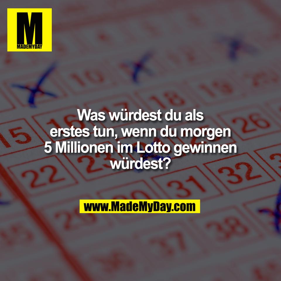Was würdest du als<br /> erstes tun, wenn du morgen<br /> 5 Millionen im Lotto gewinnen<br /> würdest?