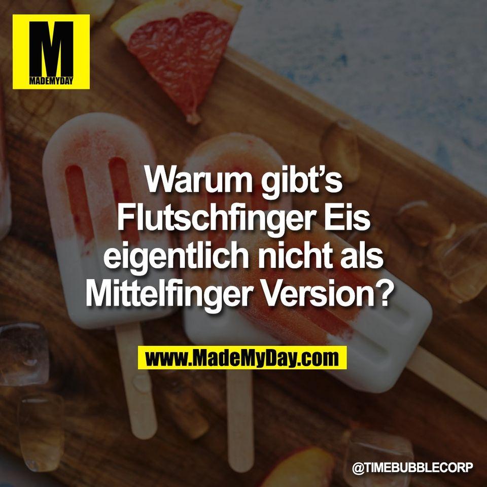 Warum gibt's<br /> Flutschfinger Eis<br /> eigentlich nicht als<br /> Mittelfinger Version?