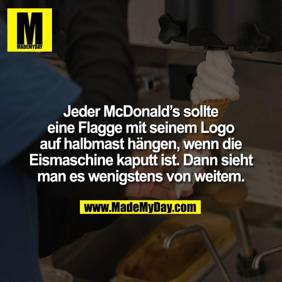 Jeder McDonald's sollte<br /> eine Flagge mit seinem Logo<br /> auf halbmast hängen, wenn die<br /> Eismaschine kaputt ist. Dann sieht<br /> man es wenigstens von weitem.
