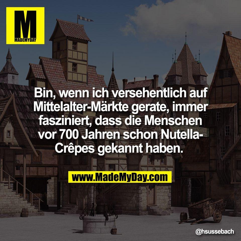 Bin, wenn ich versehentlich auf<br /> Mittelalter-Märkte gerate, immer<br /> fasziniert, dass die Menschen<br /> vor 700 Jahren schon Nutella-<br /> Crêpes gekannt haben.