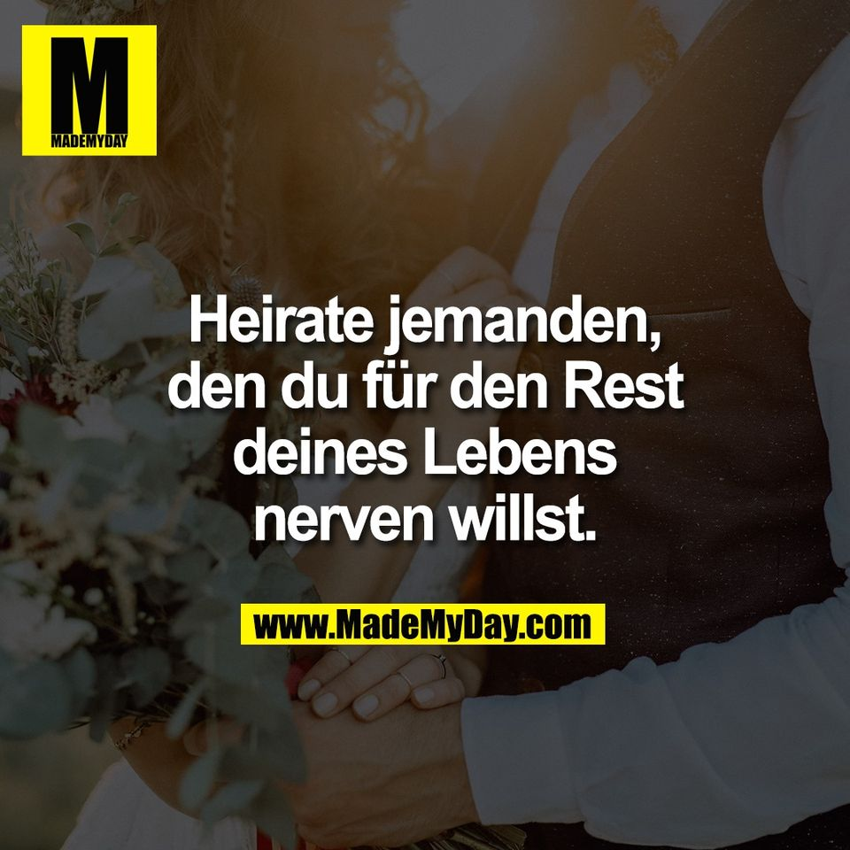 Heirate jemanden,<br /> den du für den Rest<br /> deines Lebens<br /> nerven willst.