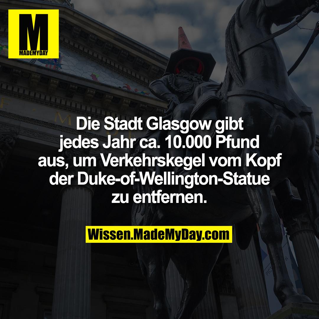 Die Stadt Glasgow gibt jedes Jahr ca. 10.000 Pfund aus, um Verkehrskegel vom Kopf der Duke-of-Wellington-Statue zu entfernen.