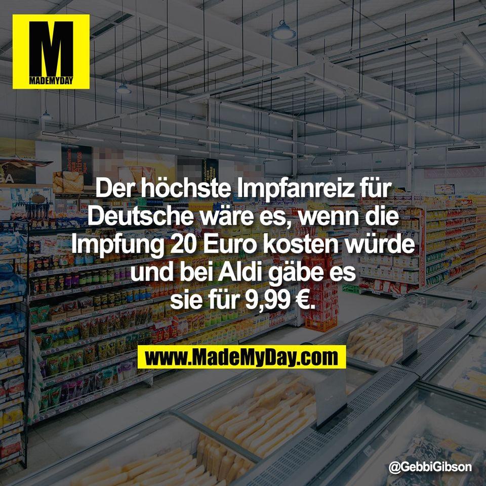 Der höchste Impfanreiz für<br /> Deutsche wäre es, wenn die<br /> Impfung 20 Euro kosten würde<br /> und bei Aldi gäbe es<br /> sie für 9,99 €.