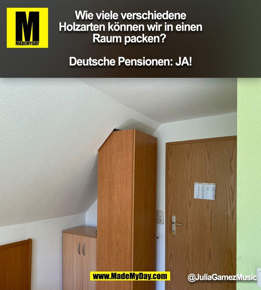 Wie viele verschiedene<br /> Holzarten können wir in einen<br /> Raum packen? <br /> <br /> Deutsche Pensionen: JA!<br /> @JuliaGamezMusic<br /> (BILD)