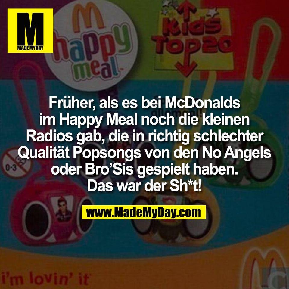 Früher, als es bei McDonalds<br /> im Happy Meal noch die kleinen<br /> Radios gab, die in richtig schlechter<br /> Qualität Popsongs von den No Angels<br /> oder Bro'Sis gespielt haben.<br /> Das war der Sh*t!