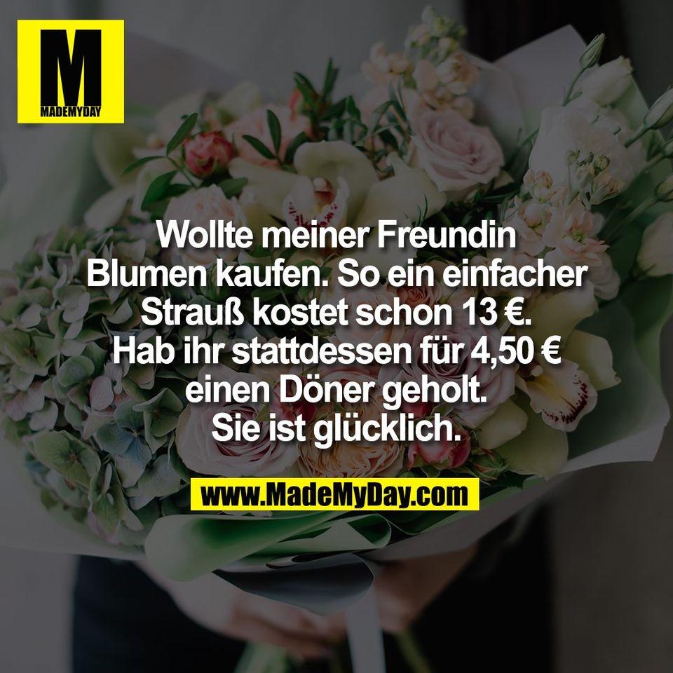Wollte meiner Freundin<br /> Blumen kaufen. So ein einfacher<br /> Strauß kostet schon 13 €.<br /> Hab ihr stattdessen für 4,50 €<br /> einen Döner geholt.<br /> Sie ist glücklich.