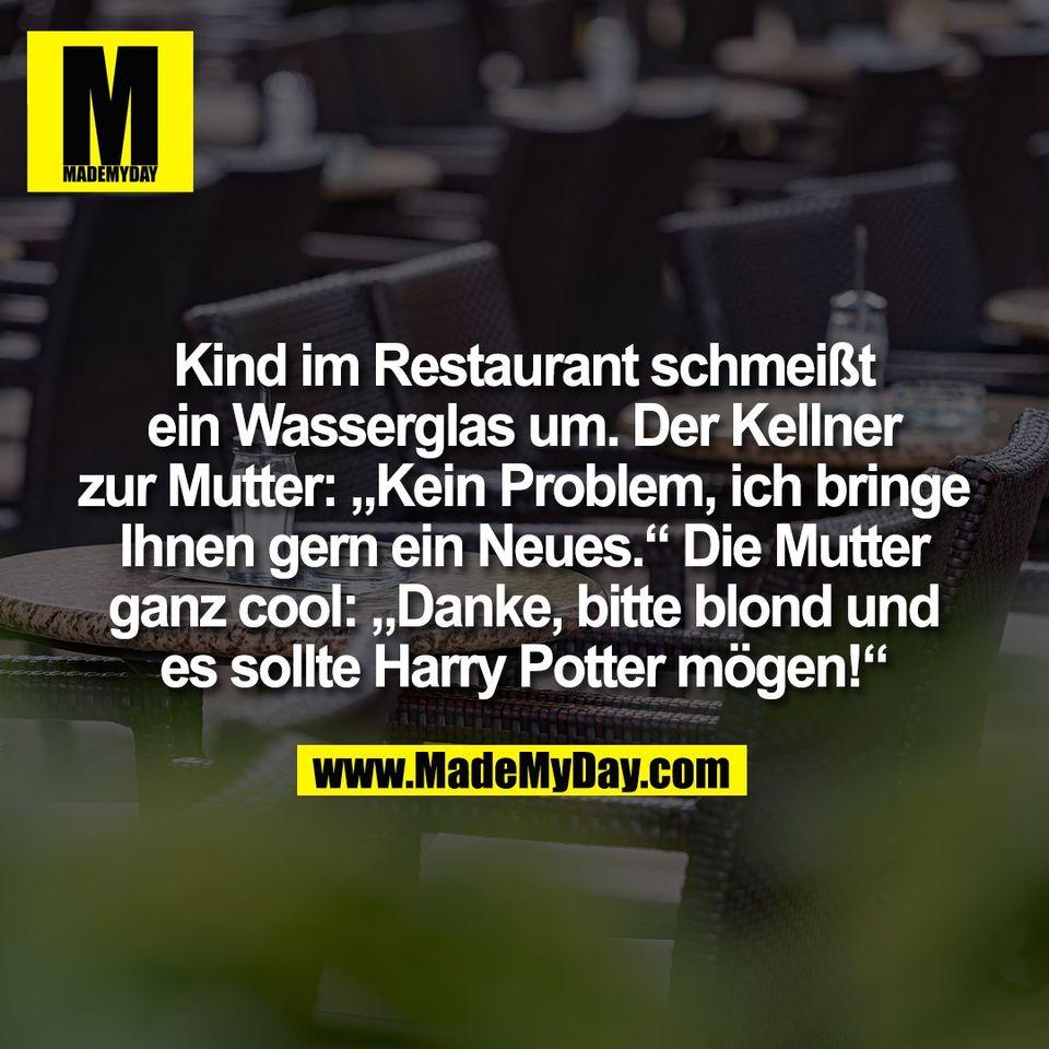 """Kind im Restaurant schmeißt<br /> ein Wasserglas um. Der Kellner<br /> zur Mutter: """"Kein Problem, ich bringe<br /> Ihnen gern ein Neues."""" Die Mutter<br /> ganz cool: """"Danke, bitte blond und<br /> es sollte Harry Potter mögen!"""""""