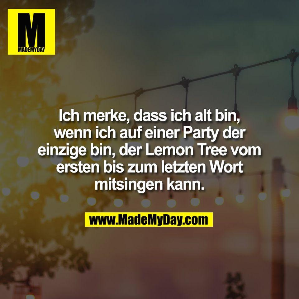 Ich merke, dass ich alt bin,<br /> wenn ich auf einer Party der<br /> einzige bin, der Lemon Tree vom<br /> ersten bis zum letzten Wort<br /> mitsingen kann.