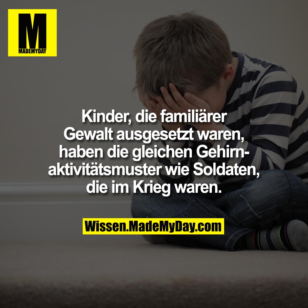 Kinder, die familiärer Gewalt ausgesetzt waren, haben die gleichen Gehirnaktivitätsmuster wie Soldaten, die im Krieg waren.